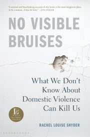 No Visible Bruises - What We Don't Know About Domestic Violence Can Kill Us eBook by Rachel Louise Snyder