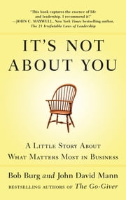 It's Not About You - A Little Story About What Matters Most in Business ebook by Bob Burg,John David Mann