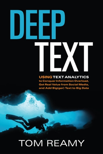 Deep Text - Using Text Analytics to Conquer Information Overload, Get Real Value from Social Media, and Add Big(ger) Text to Big Data ebook by Tom Reamy