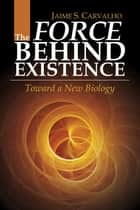 The Force Behind Existence: Toward a New Biology ebook by Jaime S. Carvalh
