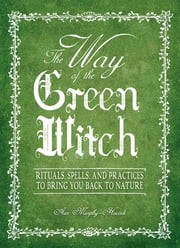 The Way Of The Green Witch - Rituals, Spells, And Practices to Bring You Back to Nature ebook by Arin Murphy-Hiscock