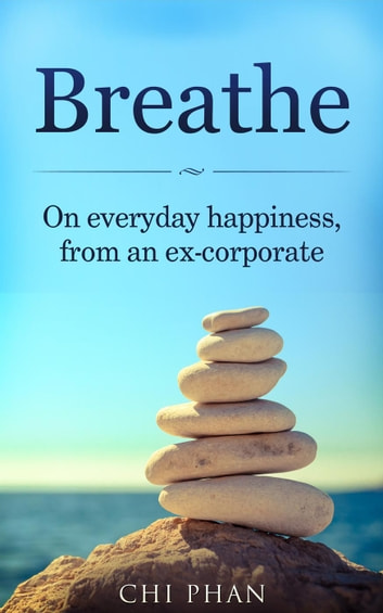 Breathe - On everyday happiness, from an ex-corporate ebook by Chi Phan