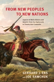 From New Peoples to New Nations - Aspects of Metis History and Identity from the Eighteenth to the Twenty-first Centuries ebook by Gerhard J. Ens,Joe  Sawchuk
