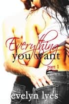 Everything You Want 1 ebook by Evelyn Lyes