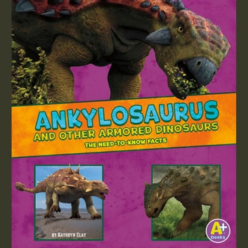 Ankylosaurus and Other Armored Dinosaurs - The Need-to-Know Facts audiobook by Kathryn Clay