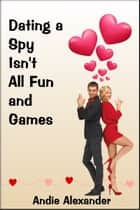 Dating a Spy Isn't All Fun and Games ebook by Andie Alexander