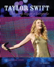 Taylor Swift - Every Day Is a Fairytale: The Unofficial Story ebook by Liv Spencer