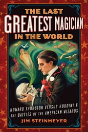 The Last Greatest Magician in the World - Howard Thurston Versus Houdini & the Battles of the American Wizards ebook by Jim Steinmeyer