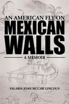 An American Fly on Mexican Walls ebook by Valaria Joan McCaw Lincoln