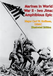 Marines In World War II - Iwo Jima: Amphibious Epic [Illustrated Edition] ebook by General Lemuel C. Shepherd USMC,Lt. Col. Whitman S. Bartley USMC