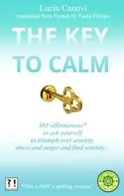 The Key To Calm - 365 offirmations* to ask yourself to triumph over anxiety, stress and anger and find serenity *[This is NOT a spelling mistake !] ebook by Lucia Canovi