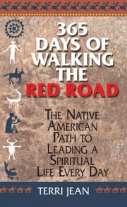 365 Days Of Walking The Red Road: The Native American Path to Leading a Spiritual Life Every Day ebook by Jean, Terri