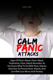 Calm Panic Attacks - Signs Of Panic Attack, Panic Attack Treatments, Panic Attack Remedies So You Know What To Do With Panic Attacks And How To Prevent Panic Attacks And Live With Less Worry And Anxiety ebook by Grace F. Dee