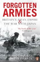 Forgotten Armies - Britain's Asian Empire and the War with Japan ebook by Tim Harper, Christopher Bayly