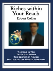Riches within Your Reach - Containing The God in You, The Magic Word, The Secret of Power, and The Law of the Higher Potential ebook by Robert Collier
