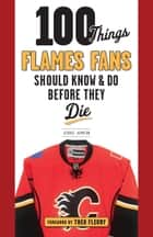 100 Things Flames Fans Should Know & Do Before They Die ebook by George Johnson