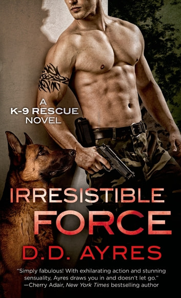 Irresistible Force - A K-9 Rescue Novel ebook by D. D. Ayres