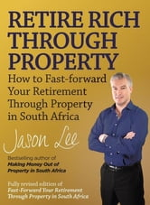 Retire Rich Through Property: How to fast-forward your retirement through property in South Africa ebook by Lee, Jason