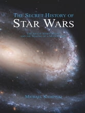 The Secret History of Star Wars: The Art of Storytelling and the Making of a Modern Epic ebook by Kaminski, Michael