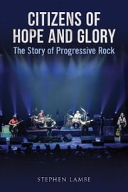 Citizens of Hope and Glory: A Story of Progressive Rock ebook by Stephen Lambe