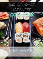 The Gourmet Japanese Cookbook: Amazing Japanese Recipes For The Everyday Cook! ebook by The Tasty Table