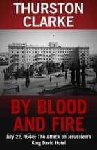 By Blood and Fire - July 22, 1946: The Attack On Jerusalem's King David Hotel ebook by Thurston Clarke