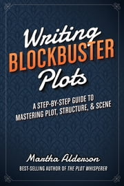 Writing Blockbuster Plots - A Step-by-Step Guide to Mastering Plot, Structure, and Scene ebook by Martha Alderson