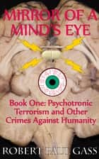 Mirror of a Mind's Eye Book 1 Psychotronic Terrorism and other Crimes Against Humanity ebook by Robert Paul Gass
