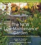 The New Low-Maintenance Garden - How to Have a Beautiful, Productive Garden and the Time to Enjoy It ebook by Valerie Easton, Jacqueline M. Koch