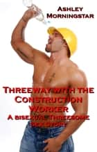 Threeway with the Construction Worker - A Bisexual Threesome Sex Story ebook by Ashley Morningstar