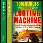 The Looting Machine: Warlords, Tycoons, Smugglers and the Systematic Theft of Africa's Wealth audiobook by Tom Burgis