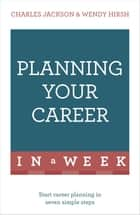 Planning Your Career In A Week - Start Your Career Planning In Seven Simple Steps ebook by Wendy Hirsh, Charles Jackson