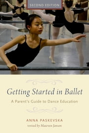 Getting Started in Ballet - A Parent's Guide to Dance Education ebook by Anna Paskevska,Maureen Janson