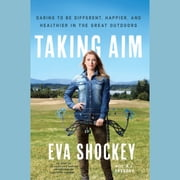 Taking Aim - Daring to Be Different, Happier, and Healthier in the Great Outdoors audiobook by Eva Shockey, A. J. Gregory