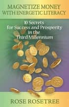 Magnetize Money with Energetic Literacy - 10 Secrets for Success and Prosperity in the Third Millennium ebook by Rose Rosetree