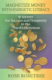 Magnetize Money with Energetic Literacy: 10 Secrets for Success and Prosperity in the Third Millennium ebook by Rose Rosetree