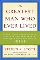 The Greatest Man Who Ever Lived - The Wisdom of Jesus in Achieving Unparalleled Success and Unshakable Happiness ebook by Steven K. Scott
