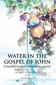 WATER IN THE GOSPEL OF JOHN:FINDING CHRIST THROUGH WATER ebook by Andy Baek