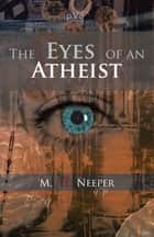The Eyes of an Atheist - A Collection of Responses to Common Theistic Arguments ebook by M. A. Neeper