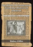 The Birth of Christianity from the Matrix of Judaism ebook by Walter Ziffer