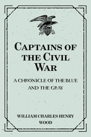 Captains of the Civil War: A Chronicle of the Blue and the Gray ebook by William Charles Henry Wood