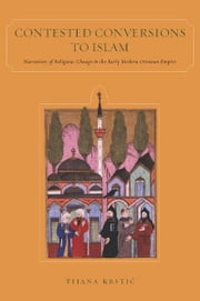 Contested Conversions to Islam - Narratives of Religious Change in the Early Modern Ottoman Empire ebook by Tijana Krstic