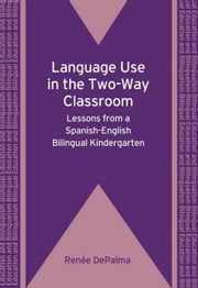 Language Use in the Two-Way Classroom ebook by DePalma, Renee