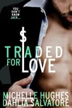 Traded for Love ebook by Dahlia Salvatore, Michelle Hughes