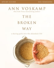 The Broken Way Study Guide - A Daring Path into the Abundant Life ebook by Ann Voskamp