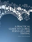 A Practical Guide to Global Point-of-Care Testing ebook by Mark  Shephard OAM