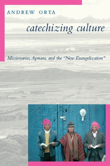 "Catechizing Culture - Missionaries, Aymara, and the ""New Evangelization"" ebook by Andrew Orta"