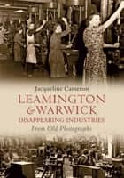 Leamington and Warwick Disappearing Industries From Old Photographs ebook by Jacqueline Cameron