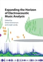 Expanding the Horizon of Electroacoustic Music Analysis ebook by Simon Emmerson, Leigh Landy