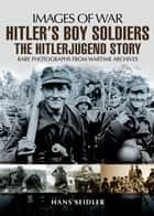 Hitler's Boy Soldiers - The Hitler Jugend Story ebook by Hans  Seidler